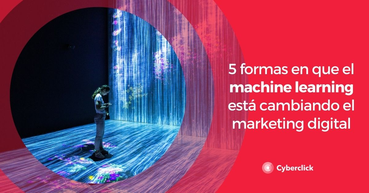 5 formas en que el machine learning esta cambiando el marketing digital