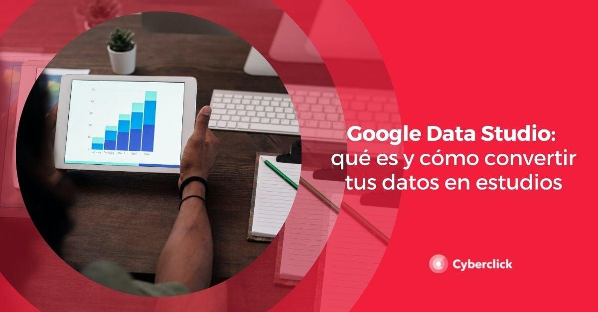Google Data Studio que es y como convertir tus datos en estudios