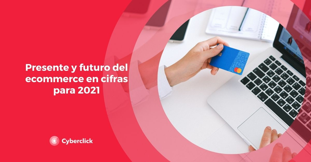 Presente y futuro del ecommerce en cifras para 2021
