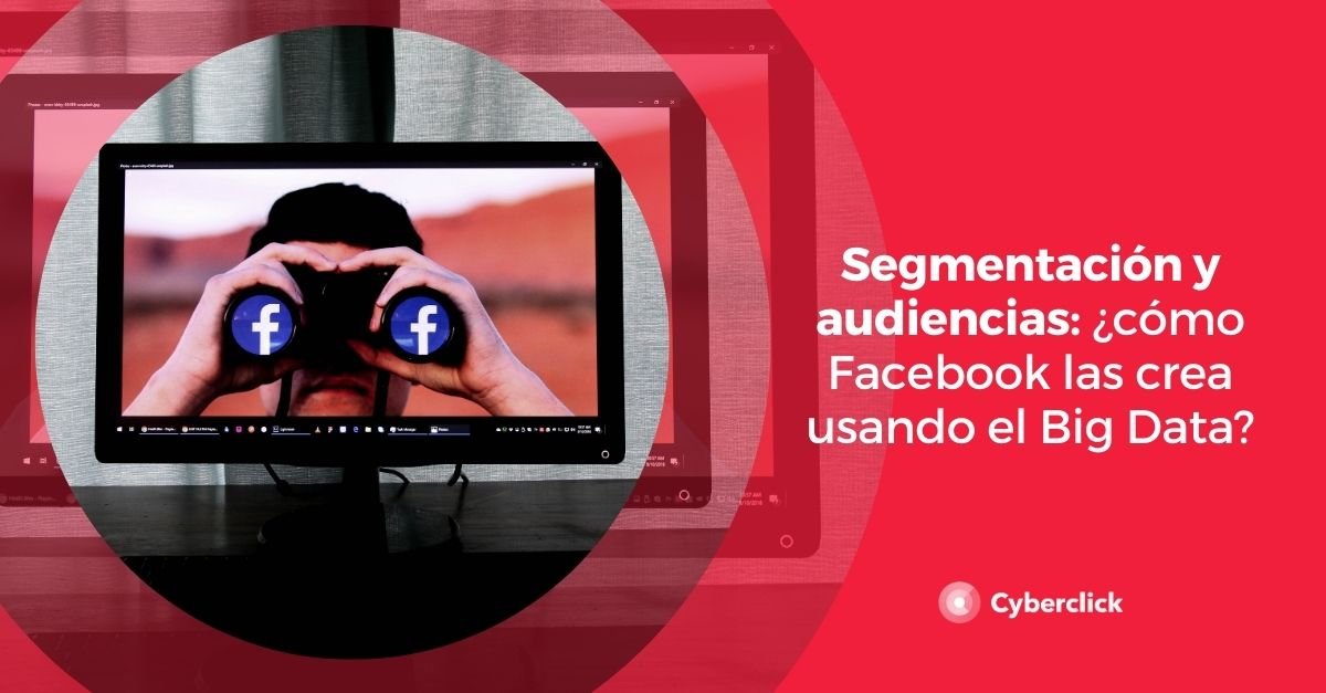 Segmentacion y audiencias como Facebook las crea usando el Big Data