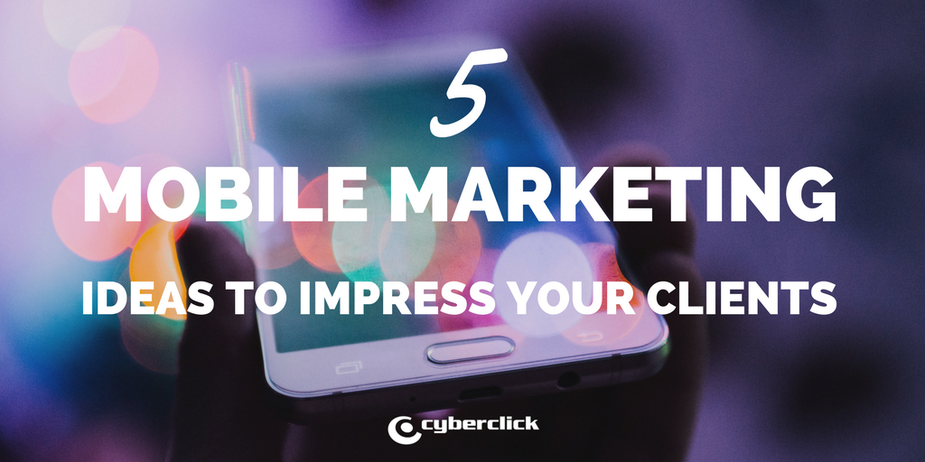 5 MOBILE MARKETING IDEAS TO IMPRESS YOUR CLIENTS.png
