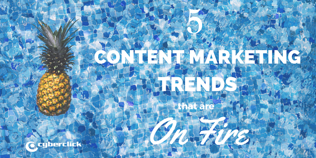 5 content marketing trends that are on fire.png