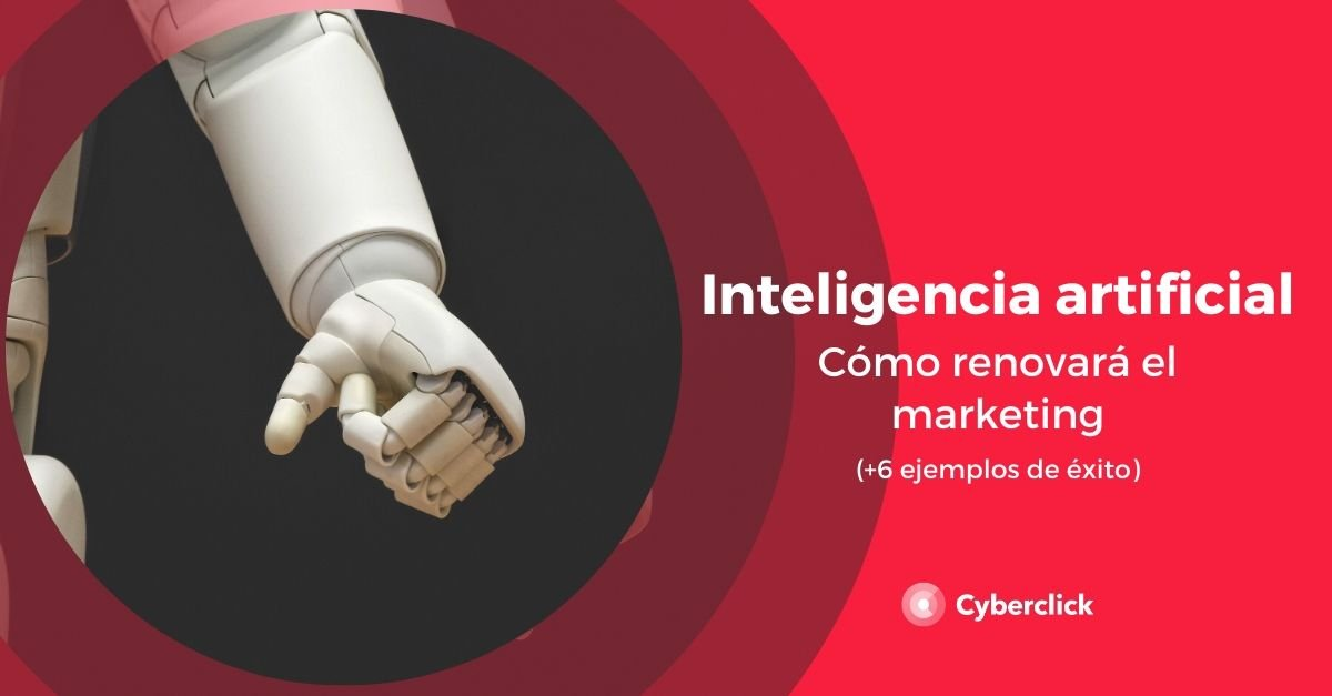 Como la inteligencia artificial renovara el marketing 6 ejemplos de exito