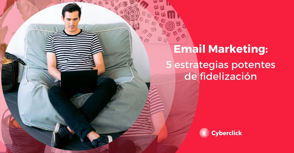 Email marketing_ 5 estrategias potentes de fidelizacion