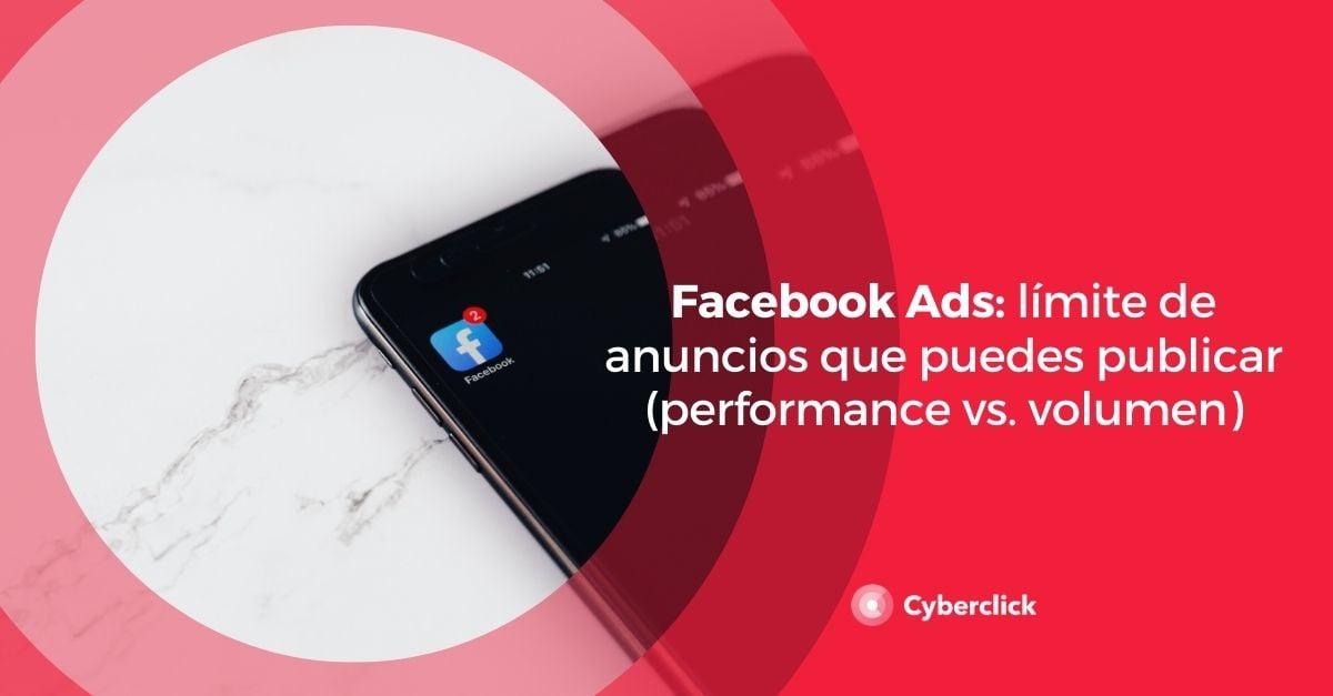 Facebook Ads limite de anuncios que puedes publicar performance vs volumen