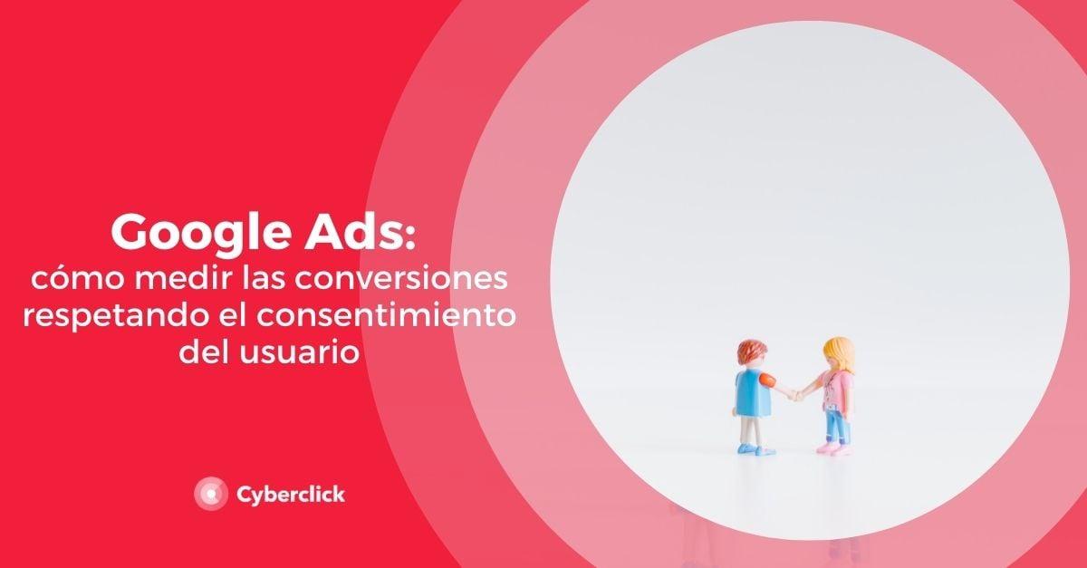 Google Ads como medir las conversiones respetando el consentimiento del usuario