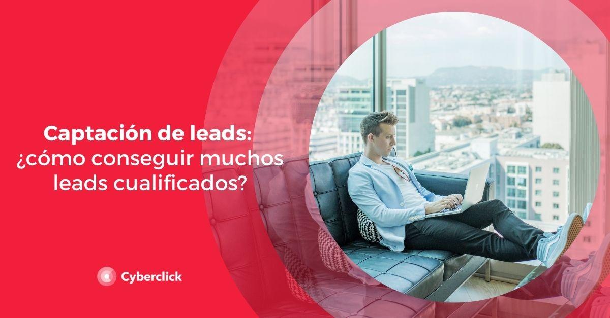 Captación de leads: ¿cómo conseguir muchos leads cualificados?