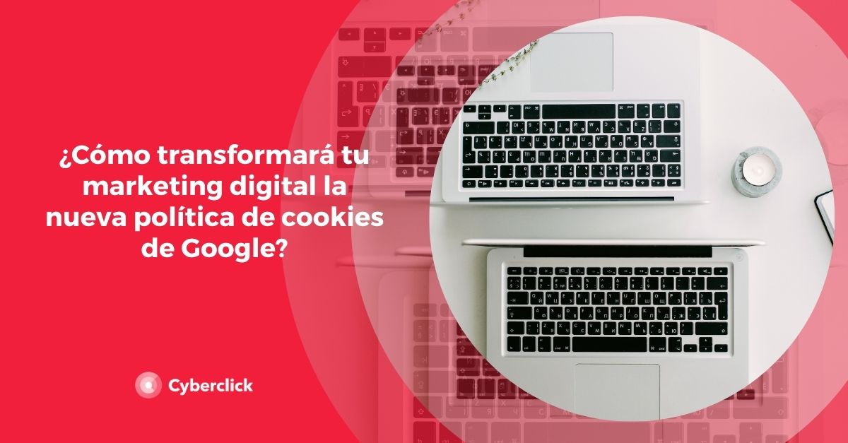 ¿Cómo transformará tu marketing digital la nueva política de cookies de Google?