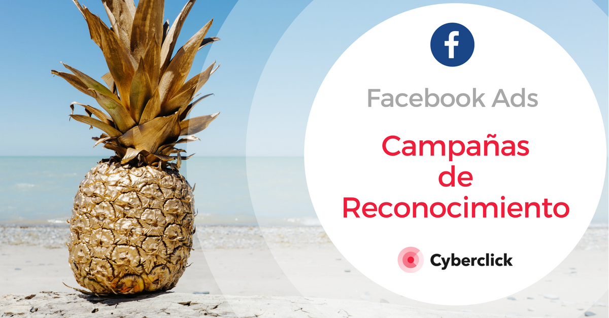 Facebook Ads: ¿qué son las campañas de reconocimiento? (Píldora 2)