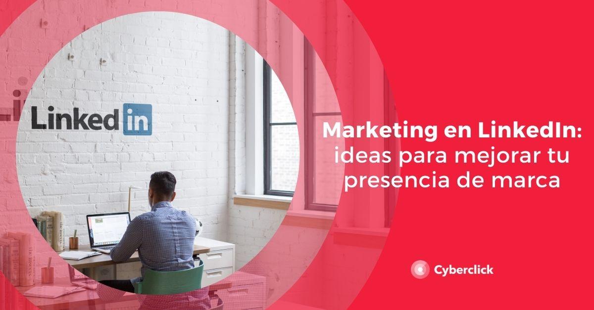 Marketing en LinkedIn: ideas para mejorar tu presencia de marca